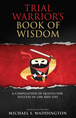 Trial Warrior's Book of Wisdom: A Compilation of Quotes for Success in Law and Life