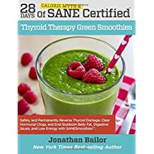 28 Days of Calorie Myth & SANE Certified Thyroid Therapy Green Smoothies: Safely, Naturally, and Permanently Reverse Thyroid Damage, Clear Hormonal Clogs, and Address the Hidden Causes of Stubborn Belly Fat, Digestive Issues, and Low Energy