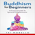Buddhism for Beginners: A Practical Guide to Spiritual Enlightenment | Tai Morello