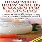Homemade Body Scrubs & Masks for Beginners [2nd Edition]: 50 Proven All Natural, Easy Recipes for Body & Facial Masks to Exfoliate Nourish, & Care for Your Skin | Lindsey P.