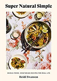 Super Natural Simple: Whole-Food, Vegetarian Recipes for Real Life [A Cookbook]