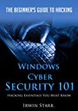 Windows Cyber Security 101: The Beginner's Guide To Hacking: Hacking Essentials You Must Know