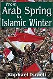 From Arab Spring to Islamic Winter, Raphael Israeli, 1412852595