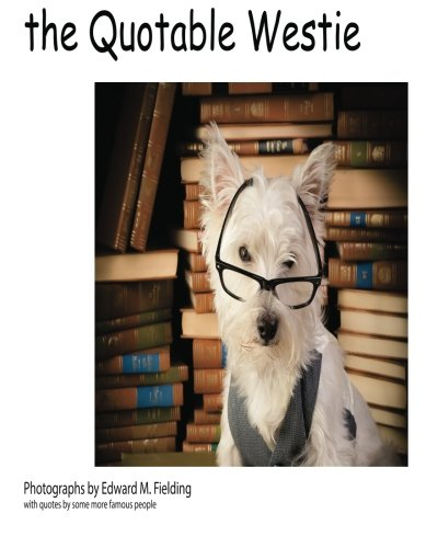 the Quotable Westie: Photographs by Edward M. Fielding with quotes by some more famous ()