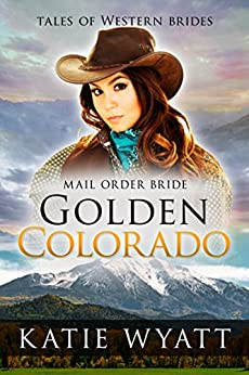 Mail Order Bride: Golden Colorado: Inspirational Pioneer Romance (Historical Tales Of Western Brides Book 3) by [Wyatt, Katie]