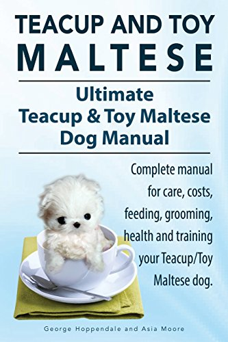 Teacup Maltese and Toy Maltese Dogs. Ultimate Teacup & Toy Maltese Book. Complete manual for care, costs, feeding, grooming, health and training your Teacup/Toy Maltese (Maltese Teacup Dog)