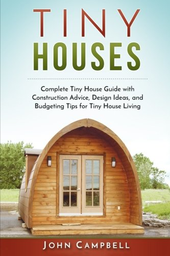 Tiny Houses: Complete Tiny House Guide with Construction Advice, Design Ideas, and Budgeting Tips for Tiny House Living (Tiny House Building, Small Houses, Decluttering) [John Campbell] (Tapa Blanda)