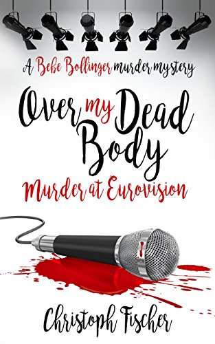 Over My Dead Body: Murder at Eurovision (Bebe Bollinger Murder Mysteries Book 2)