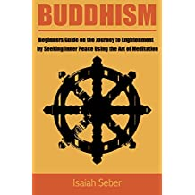 Buddhism: Beginners Guide on the Journey to Enlightenment by Seeking Inner Peace Using the Art of Meditation (Buddhism – Master Your Mind and Live a Life ... the Teachings from the Four Noble Truth)