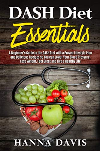 Dash Diet Essentials: A Beginner's Guide to the DASH Diet with a Proven Lifestyle Plan and Delicious Recipes so You can Lower Your Blood Pressure, Lose Weight, Feel Great and Live a Healthy Life by Hanna Davis