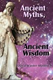 Ancient Myths, Ancient Wisdom: Recovering humanity's forgotten inheritance through Celestial Mythology