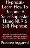 Hypnosis- Learn How To Become A Sales Superstar Using NLP & Self-Hypnosis: Hypnosis- Learn How To Become A Sales Superstar Using NLP Anchoring, Self-Hypnosis And Visualizations