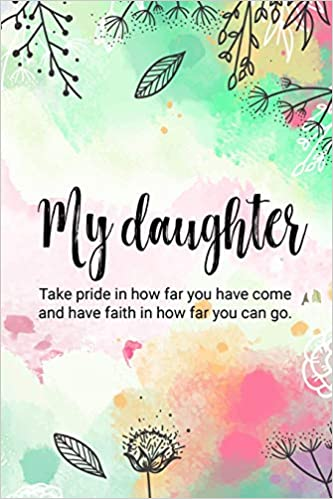 my daughter take pride in how far you have come and have faith in