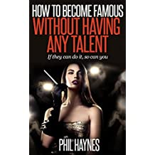 Celebrities: How to Become Famous Without Having Any Talent: If They Can Do it – So Can You!
