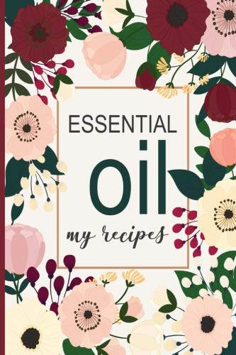 Essential Oil - My Recipes: Floral cover.  Blank Lined Journal to note down your most loved recipes for Aromatherapy use. 120 pages 6x9 inches