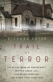 Trail of Terror: The Black Monk of Pontefract, Cripple Creek Jail, Firehouse Phantom, and Other True Hauntings by [Estep, Richard]