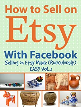 How to Sell on Etsy With Facebook - Selling on Etsy Made Ridiculously Easy Vol. 1 by [Huff, Charles]