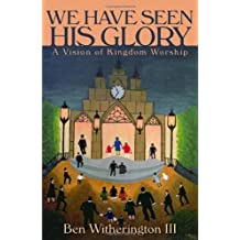 We Have Seen His Glory: A Vision of Kingdom Worship (Calvin Institute of Christian Worship Liturgical Studies) by Ben Witherington III (2010-01-19)