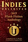Indies Unlimited's 2015 Flash Fiction Anthology (Indies Unlimited Flash Fiction Anthology) (Volume 4)