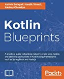 Kotlin Blueprints: A practical guide to building industry-grade web, mobile, and desktop applications in Kotlin using frameworks such as Spring Boot and Node.js