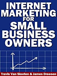 Internet Marketing for Small Business Owners: 10 Internet Marketing Steps to Making More Money and Dominating Your Competitors Online