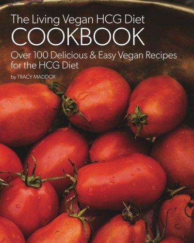 The Living Vegan HCG Cookbook: Over 100 Delicious & Easy Vegan Recipes for the HCG Diet