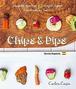 Chips & Dips (Español): Saludables Aperitivos y Tentempiés ...