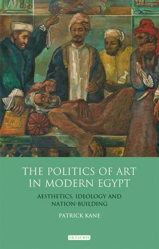 The Politics Of Art In Modern Egypt: Aesthetics, Ideology And Nation-Building (Library Of Modern Middle East Studies)