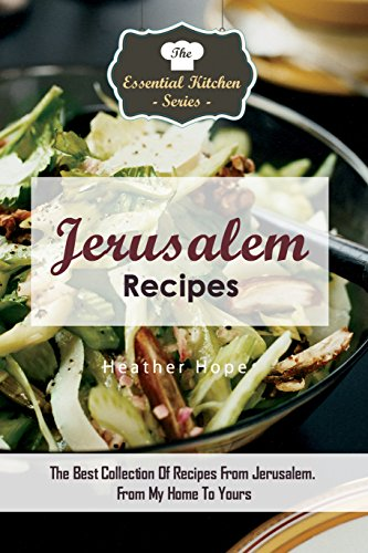 Jerusalem Recipes: The Best Collection Of Recipes From Jerusalem. From My Home To Yours (The Essential Kitchen Series Book 133)