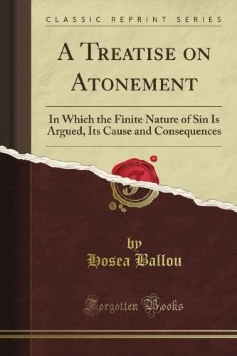 A Treatise on Atonement: In Which the Finite Nature of Sin Is Argued, Its Cause and Consequences (Classic Reprint)