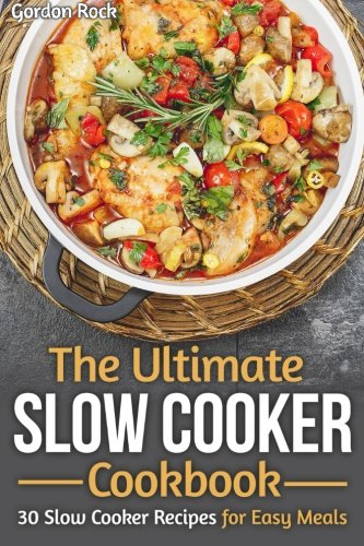 The Ultimate Slow Cooker Cookbook: 30 Slow Cooker Recipes for Easy Meals (Slow Cooker 101)