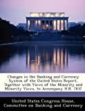 Changes in the Banking and Currency System of the United States Report, Together with Views of the Minority and Minority Views, to Accompany H. R. 7837, , 128838937X