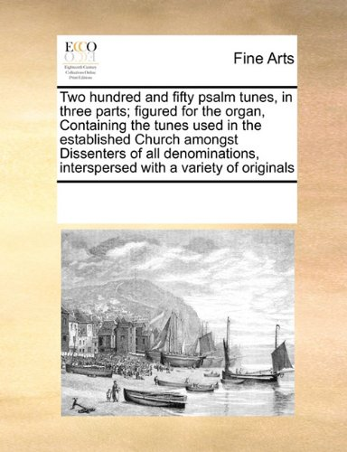 Read Online Two hundred and fifty psalm tunes, in three parts; figured for the organ, Containing the tunes used in the established Church amongst Dissenters of ... interspersed with a variety of originals pdf