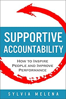Supportive Accountability: How to Inspire People and Improve Performance by [Melena, Sylvia]