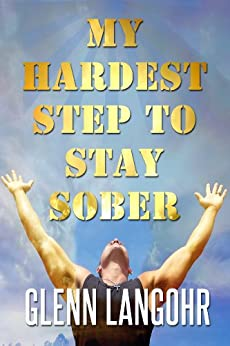 My Hardest Step to Stay Sober: My Experience, Strength and Hope by [Langohr, Glenn]