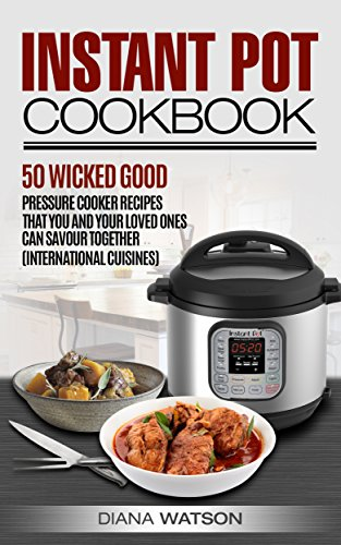 Instant Pot Mastery: 50 Wicked Good Recipes International Cuisine Edition (Instant Pot, Instant Pot Cookbook, Pressure Cooker Cookbook, Slow Cooker, Electric Pressure Cooker, Power Pressure Cooker) by Diana Watson