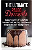 The Ultimate Paleo Desserts: Satisfy Your Sweet Tooth With Over 100 Quick and Easy Paleo Dessert Recipes and Paleo Baking Recipes
