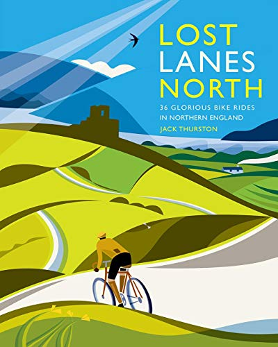 Lost Lanes North: 36 Glorious Bike Rides in Yorkshire, the Lake District, Northumberland and Northern England
