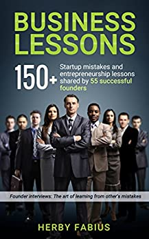 Business Lessons: 150+ Startup Mistakes and Entrepreneurship Lessons Shared by 55 Successful Founders by [Fabius, Herby]