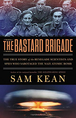 The Bastard Brigade: The True Story of the Renegade Scientists and Spies Who Sabotaged the Nazi Atomic -