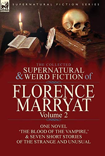 The Collected Supernatural and Weird Fiction of Florence Marryat: Volume 2-One Novel 'The Blood of the Vampire,' & Seven Short Stories of the Strange and Unusual