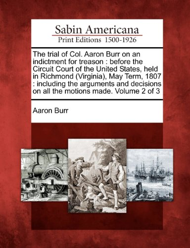 The trial of Col. Aaron Burr on an indictment for treason: before the Circuit Court of the United States, held in Richmond (Virginia), May Term, 1807 ... on all the motions made. Volume 2 of 3