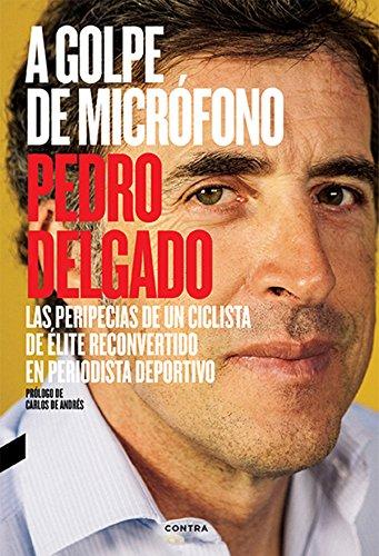Descargar Libro A Golpe De Micrófono: Las Peripecias De Un Ciclista De élite Reconvertido En Periodista Deportivo Pedro Delgado