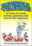 Invisible Teaching: 101 Ways To Create Energy, Openness And Focus In The Classroom