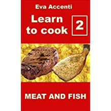 Learn to cook 2 - Meat and fish: Italian cooking and Italian cookbook. Healthy Italian cookbook with 46 Italian recipes for meat dishes and fish dishes. ... for anyone (Overview to know how to cook)