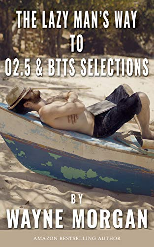 The Lazy Man's Way To O2.5 & BTTS Selections: For Betting and/or Trading to Make Money Consistently por Wayne Morgan