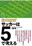 サッカーは5で考える ―可変システムがわかれば試合が10倍面白くなる!