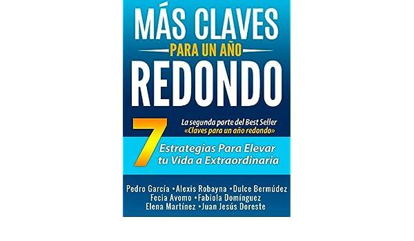 Amazon.com: Más Claves para un año Redondo: 7 estrategias para elevar tu vida a extraordinaria (Spanish Edition) eBook: Pedro García, Alexis Robayna, ...