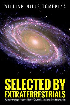Selected by Extraterrestrials: My life in the top secret world of UFOs., think-tanks and Nordic secretaries by [Tompkins, William]