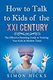 How to Talk to Kids of the XXI Century: The Effective Parenting Guide to Training Your Kids in Modern Times